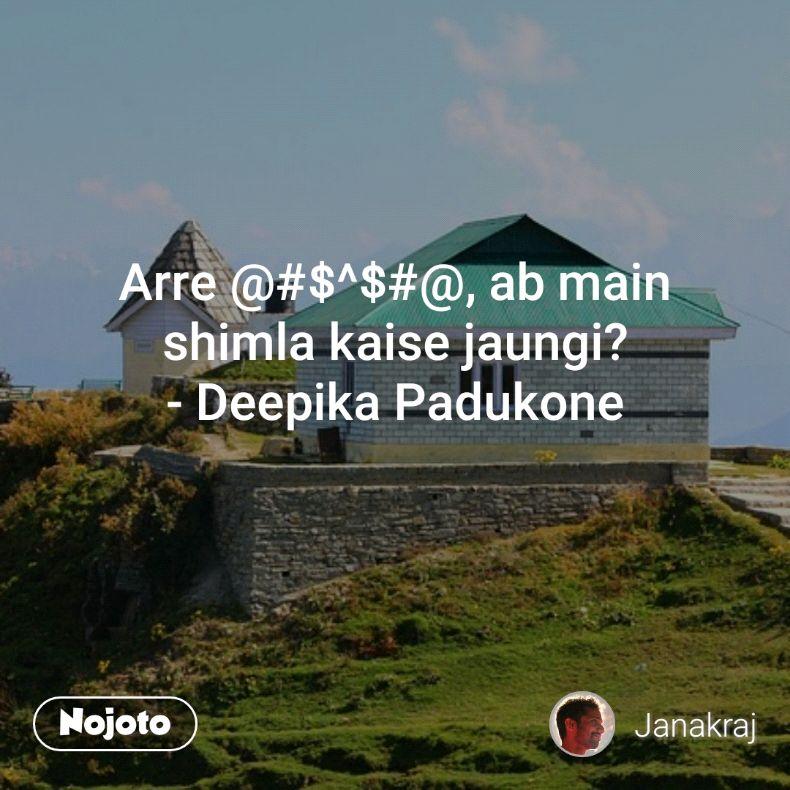 Arre @#$^$#@, ab main shimla kaise jaungi? - Deepika Padukone