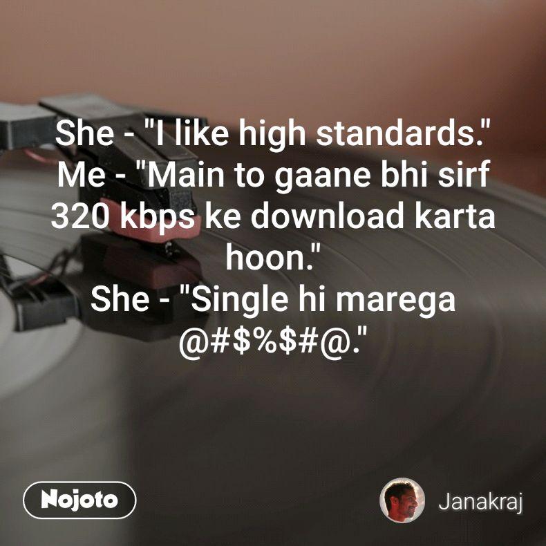 "She - ""I like high standards."" Me - ""Main to gaane bhi sirf 320 kbps ke download karta hoon."" She - ""Single hi marega @#$%$#@."""
