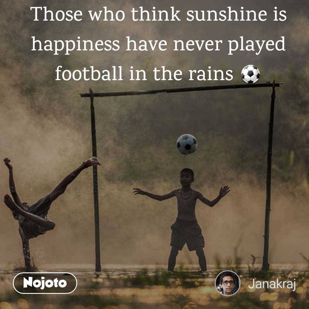Those who think sunshine is happiness have never played football in the rains ⚽