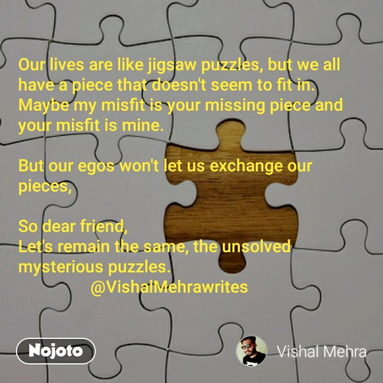 Our lives are like jigsaw puzzles, but we all have a piece that doesn't seem to fit in.  Maybe my misfit is your missing piece and your misfit is mine.  But our egos won't let us exchange our pieces,   So dear friend, Let's remain the same, the unsolved mysterious puzzles.                  @VishalMehrawrites