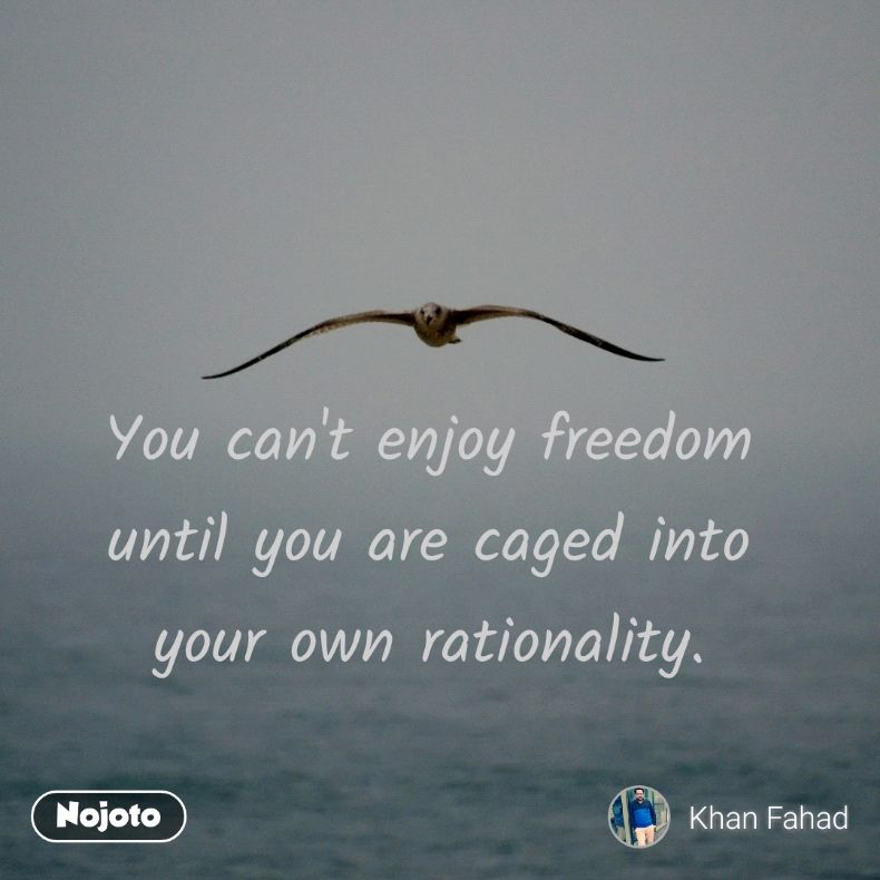 You can't enjoy freedom until you are caged into your own rationality.