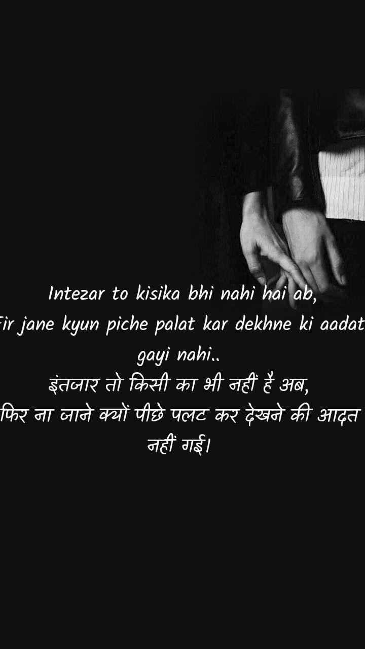 Intezar to kisika bhi nahi hai ab, Fir jane kyun piche palat kar dekhne ki aadat gayi nahi.. इंतजार तो किसी का भी नहीं है अब, फिर ना जाने क्यों पीछे पलट कर देखने की आदत नहीं गई।