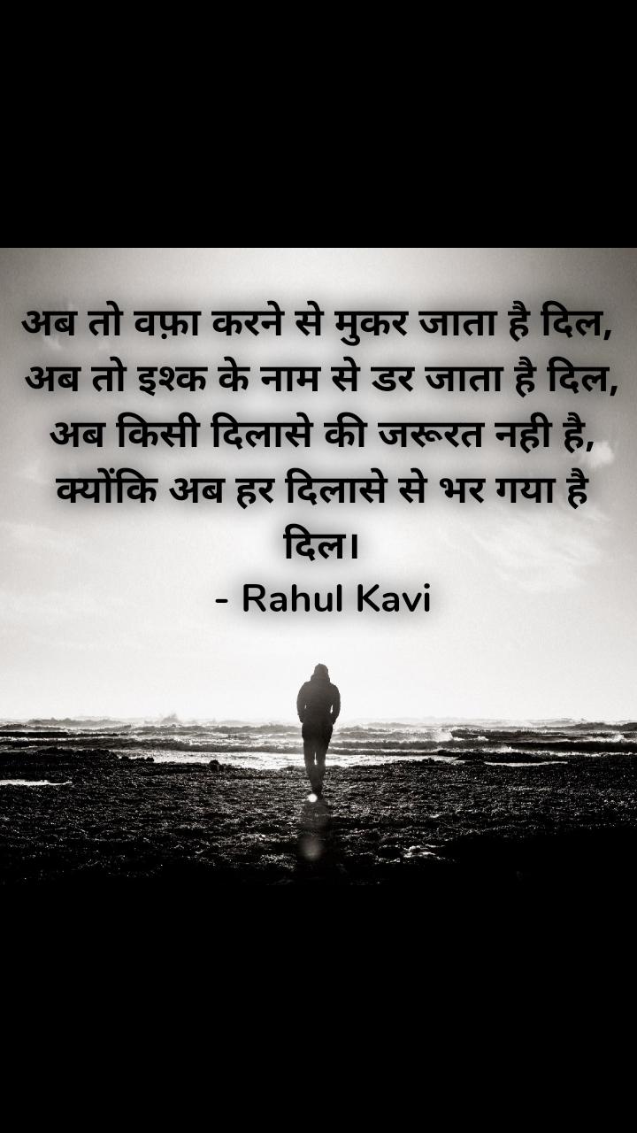 अब तो वफ़ा करने से मुकर जाता है दिल,  अब तो इश्क के नाम से डर जाता है दिल,  अब किसी दिलासे की जरूरत नही है,  क्योंकि अब हर दिलासे से भर गया है दिल। - Rahul Kavi