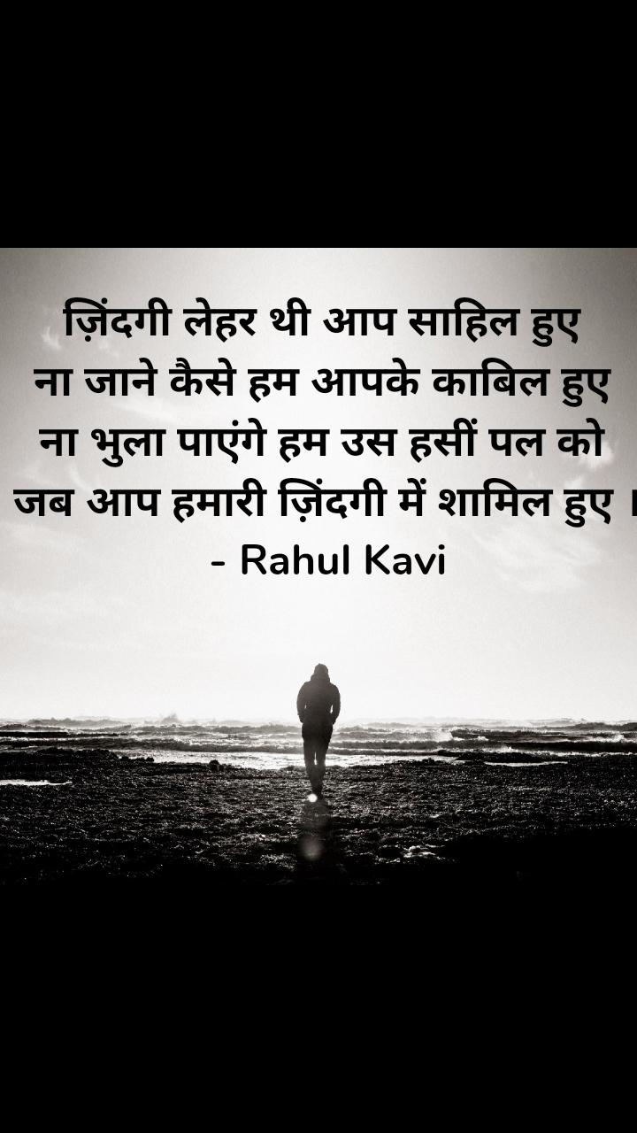 ज़िंदगी लेहर थी आप साहिल हुए ना जाने कैसे हम आपके काबिल हुए ना भुला पाएंगे हम उस हसीं पल को जब आप हमारी ज़िंदगी में शामिल हुए । - Rahul Kavi