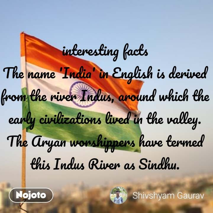 interesting facts The name 'India' in English is derived from the river Indus, around which the early civilizations lived in the valley.  The Aryan worshippers have termed this Indus River as Sindhu.