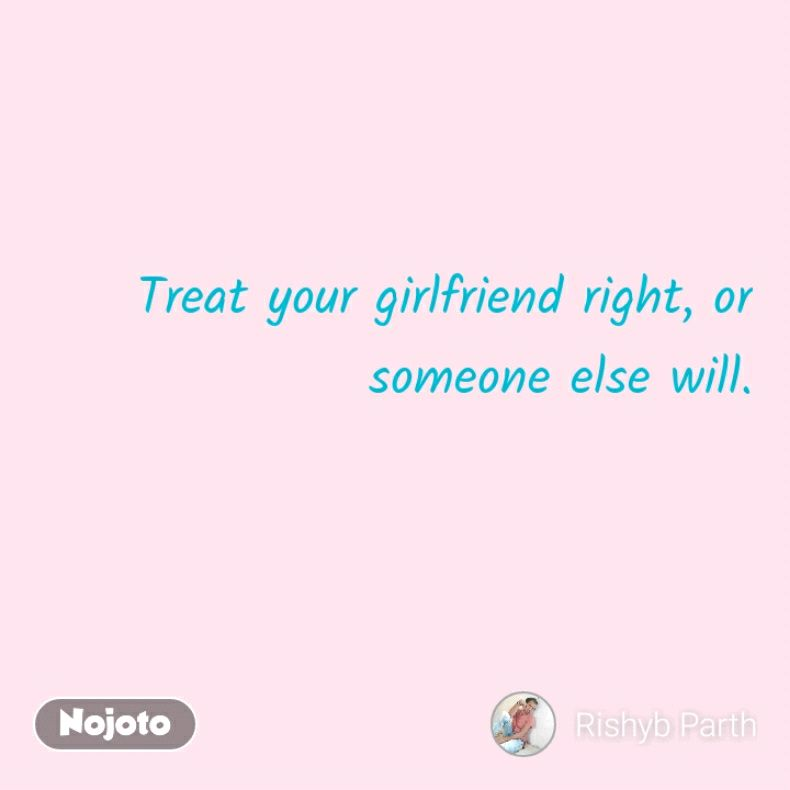 Treat your girlfriend right, or someone else will. | Nojoto
