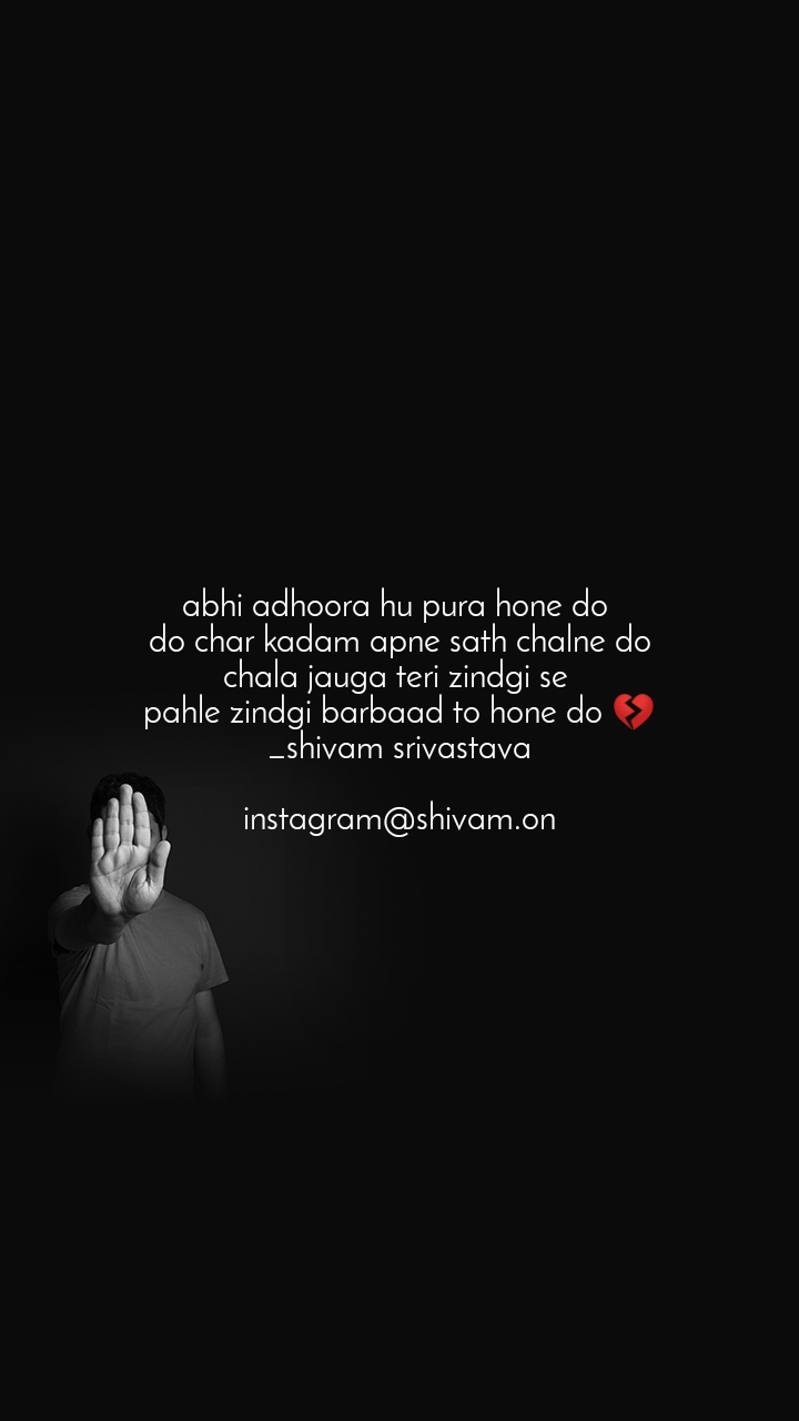 abhi adhoora hu pura hone do  do char kadam apne sath chalne do chala jauga teri zindgi se  pahle zindgi barbaad to hone do 💔 _shivam srivastava  instagram@shivam.on