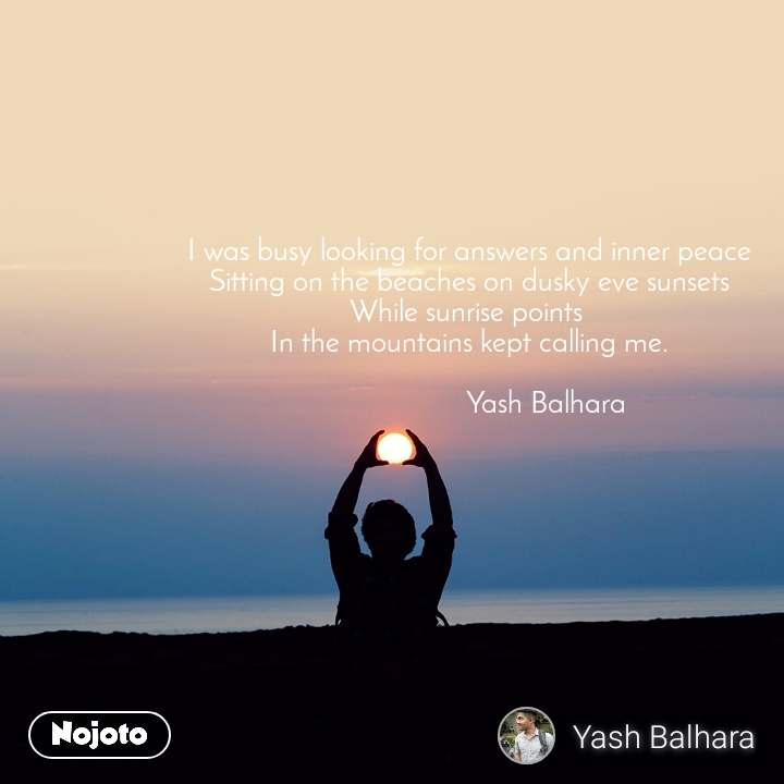 I was busy looking for answers and inner peace Sitting on the beaches on dusky eve sunsets While sunrise points  In the mountains kept calling me.                      Yash Balhara