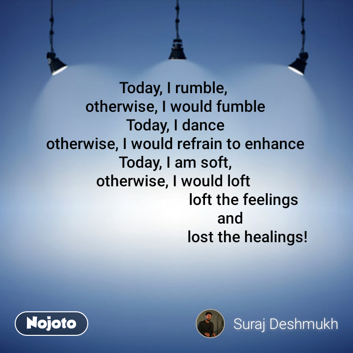 Today, I rumble,  otherwise, I would fumble Today, I dance otherwise, I would refrain to enhance Today, I am soft, otherwise, I would loft                                     loft the feelings                             and                                      lost the healings!