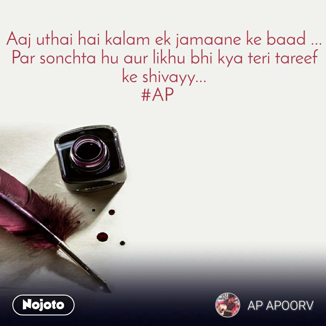 Aaj uthai hai kalam ek jamaane ke baad ... Par sonchta hu aur likhu bhi kya teri tareef ke shivayy... #AP
