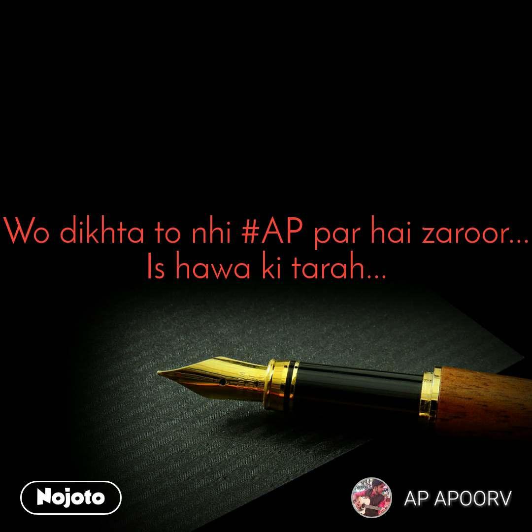 Wo dikhta to nhi #AP par hai zaroor... Is hawa ki tarah...