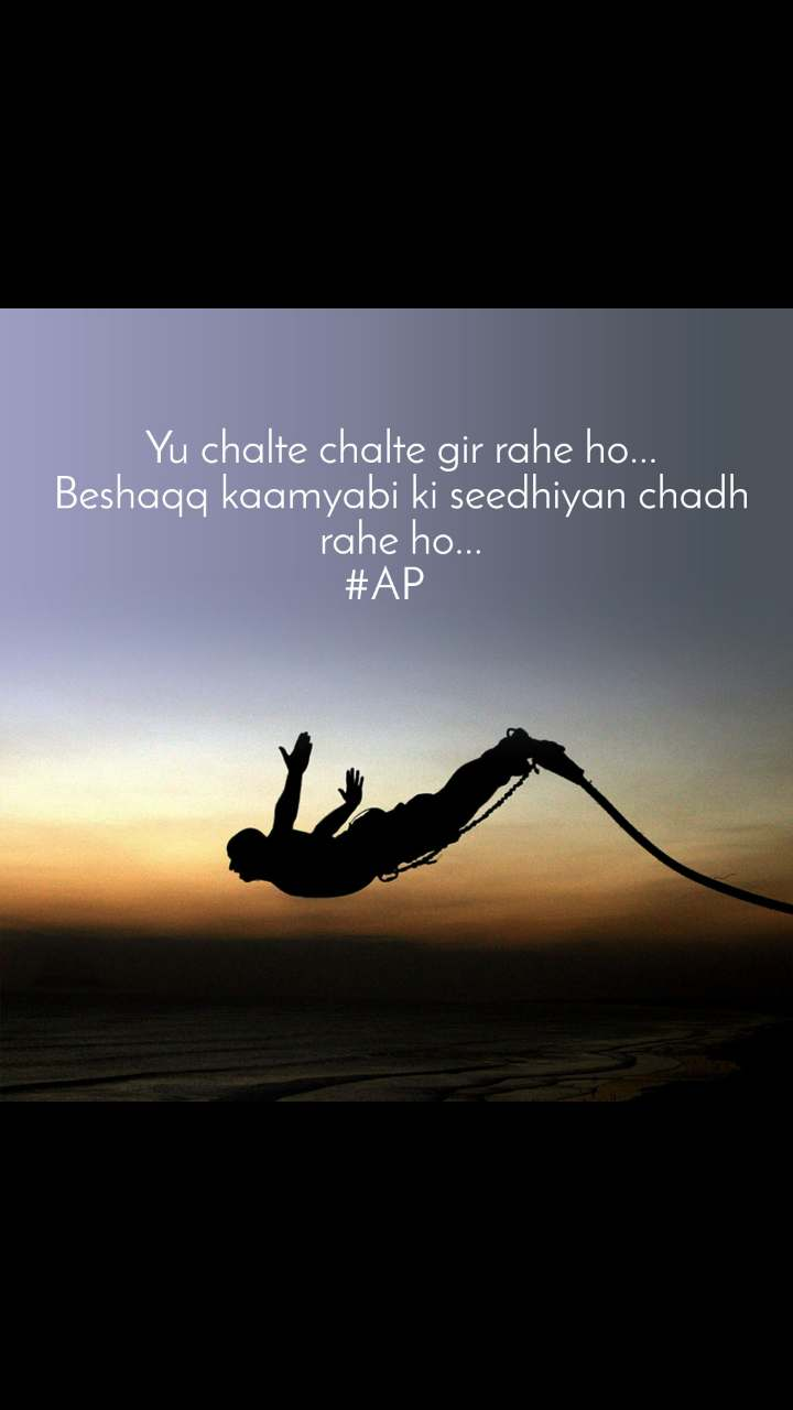 Yu chalte chalte gir rahe ho... Beshaqq kaamyabi ki seedhiyan chadh rahe ho... #AP
