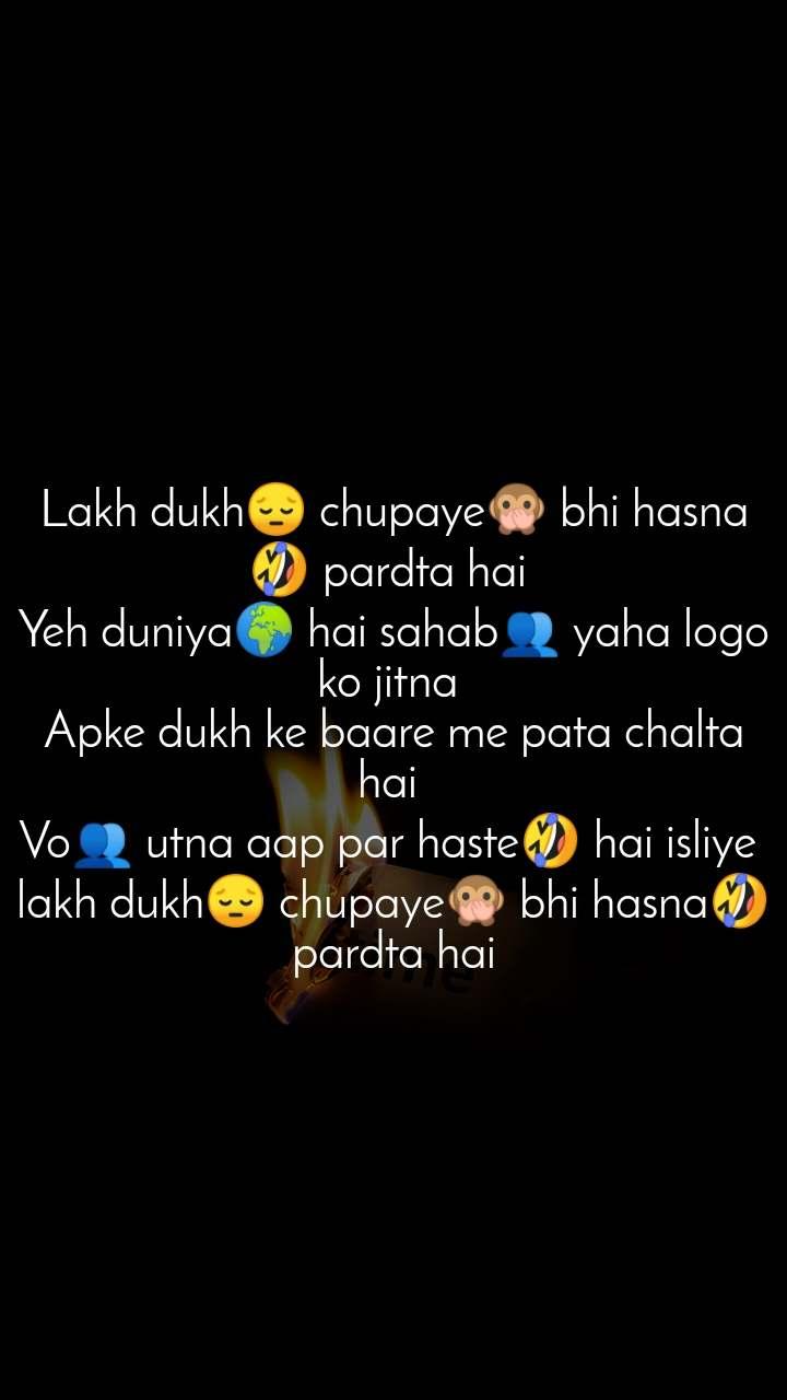 Lakh dukh😔 chupaye🙊 bhi hasna🤣 pardta hai  Yeh duniya🌍 hai sahab👥 yaha logo ko jitna  Apke dukh ke baare me pata chalta hai  Vo👥 utna aap par haste🤣 hai isliye  lakh dukh😔 chupaye🙊 bhi hasna🤣 pardta hai