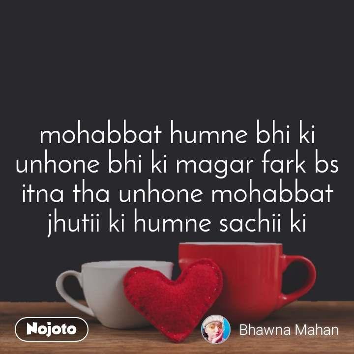 mohabbat humne bhi ki unhone bhi ki magar fark bs itna tha unhone mohabbat jhutii ki humne sachii ki