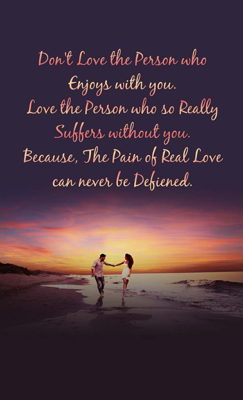 Don't Love the Person who           Enjoys with you. Love the Person who so Really       Suffers without you. Because, The Pain of Real Love         can never be Defiened.