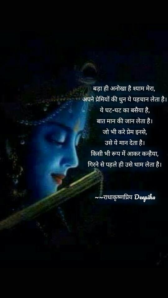 बड़ा ही अनोखा है श्याम मेरा,  अपने प्रेमियों की धुन ये पहचान लेता है। ये घट-घट का बसैया है, बात मान की जान लेता है। जो भी करे प्रेम इनसे, उसे ये मान देता है। किसी भी रूप में आकर कन्हैया, गिरने से पहले ही उसे थाम लेता है।   ~~राधाकृष्णप्रिय Deepika