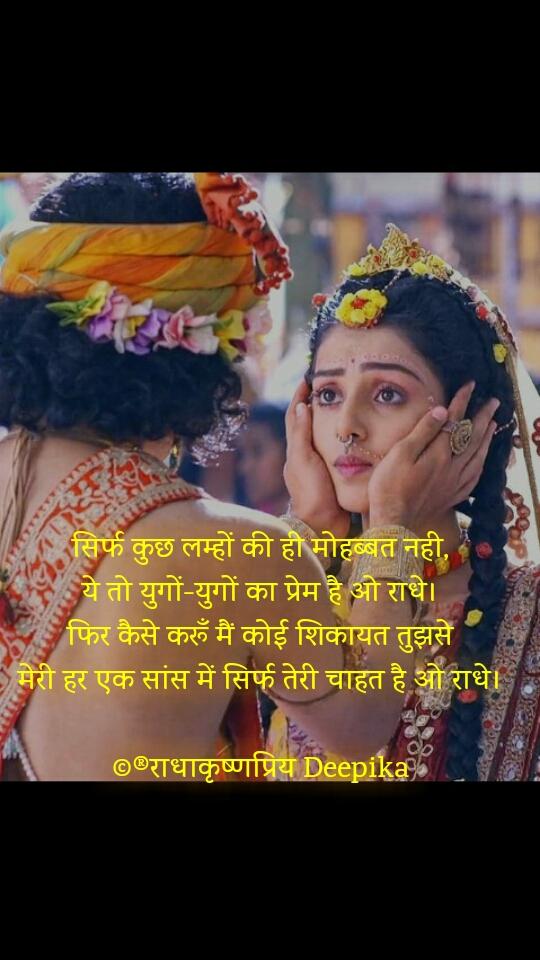 सिर्फ कुछ लम्हों की ही मोहब्बत नही, ये तो युगों-युगों का प्रेम है ओ राधे। फिर कैसे करूँ मैं कोई शिकायत तुझसे मेरी हर एक सांस में सिर्फ तेरी चाहत है ओ राधे।  ©®राधाकृष्णप्रिय Deepika