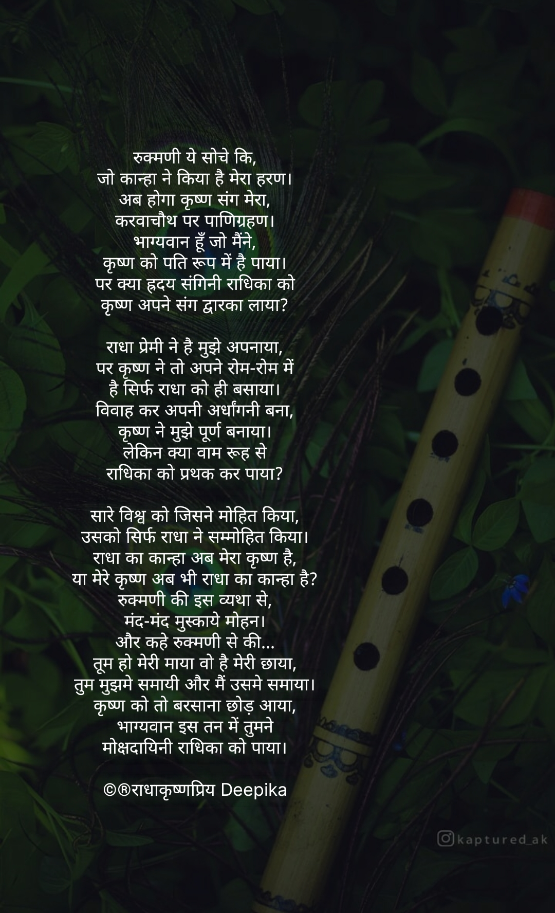 रुक्मणी ये सोचे कि, जो कान्हा ने किया है मेरा हरण। अब होगा कृष्ण संग मेरा, करवाचौथ पर पाणिग्रहण। भाग्यवान हूँ जो मैंने, कृष्ण को पति रूप में है पाया। पर क्या ह्रदय संगिनी राधिका को कृष्ण अपने संग द्वारका लाया?  राधा प्रेमी ने है मुझे अपनाया, पर कृष्ण ने तो अपने रोम-रोम में है सिर्फ राधा को ही बसाया। विवाह कर अपनी अर्धांगनी बना, कृष्ण ने मुझे पूर्ण बनाया। लेकिन क्या वाम रूह से राधिका को प्रथक कर पाया?  सारे विश्व को जिसने मोहित किया, उसको सिर्फ राधा ने सम्मोहित किया। राधा का कान्हा अब मेरा कृष्ण है, या मेरे कृष्ण अब भी राधा का कान्हा है? रुक्मणी की इस व्यथा से, मंद-मंद मुस्काये मोहन। और कहे रुक्मणी से की... तूम हो मेरी माया वो है मेरी छाया, तुम मुझमे समायी और मैं उसमे समाया। कृष्ण को तो बरसाना छोड़ आया, भाग्यवान इस तन में तुमने मोक्षदायिनी राधिका को पाया।  ©®राधाकृष्णप्रिय Deepika