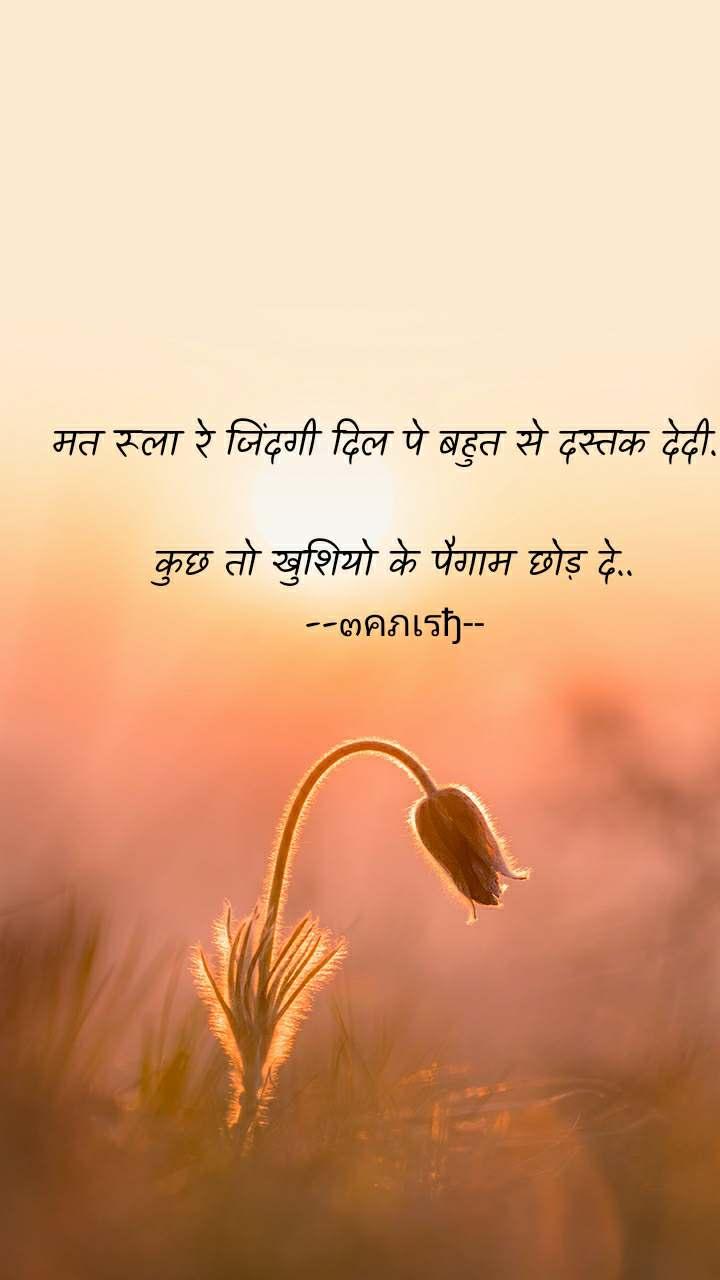 मत रूला रे जिंदगी दिल पे बहुत से दस्तक देदी...  कुछ तो खुशियो के पैगाम छोड़ दे.. --๓คภเรђ--