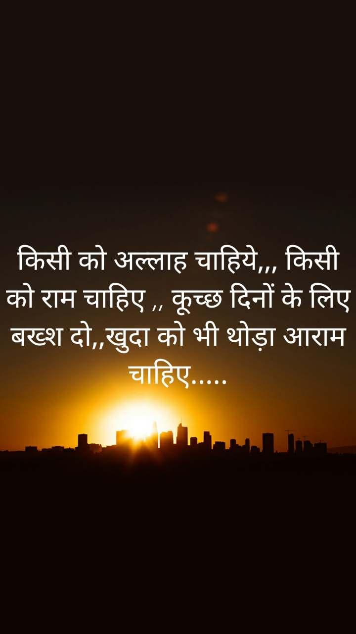 किसी को अल्लाह चाहिये,,, किसी को राम चाहिए ,, कूच्छ दिनों के लिए बख्श दो,,खुदा को भी थोड़ा आराम चाहिए.....