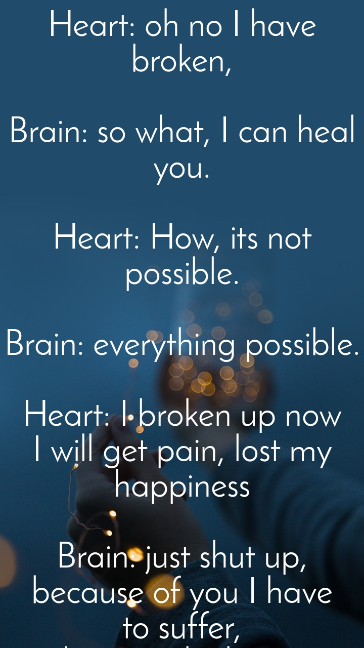 Heart: oh no I have broken,  Brain: so what, I can heal you.  Heart: How, its not possible.  Brain: everything possible.  Heart: I broken up now I will get pain, lost my happiness  Brain: just shut up, because of you I have  to suffer,  I have to think more  Heart: uff again I did hurt to you.  Brain: you r just irritating, I told you to shut up Listen to me.  Heart: yes tell me,  Brain:  Why would you got hurt,  Heart: because he did breakup with my soul,  Brain: actually he didnot deserve you Heart: But he hurted me, I loved him  Brain: see if you feel pain your soul will get disturbe,  Heart: but I can't stop thinking aboit that I want happiness joyful life ,  Brain: Then forget him , don't disturbe your soul by getting hurt,  Heart: you r so crazy, how I should forget,  Brain: I don't know but I can help you to forget him by giving better solution,  Heart: okay tell I will help you,  Brain:  I will relase more chemical of happiness and you have to feel happy by forgetting everything.  Heart: okay from today we will do work togather, we will maintain our balance We both will make our soul happy If my soul get sadness I will help to get relieve.  Brain: Its good against all situation we will fight togather....