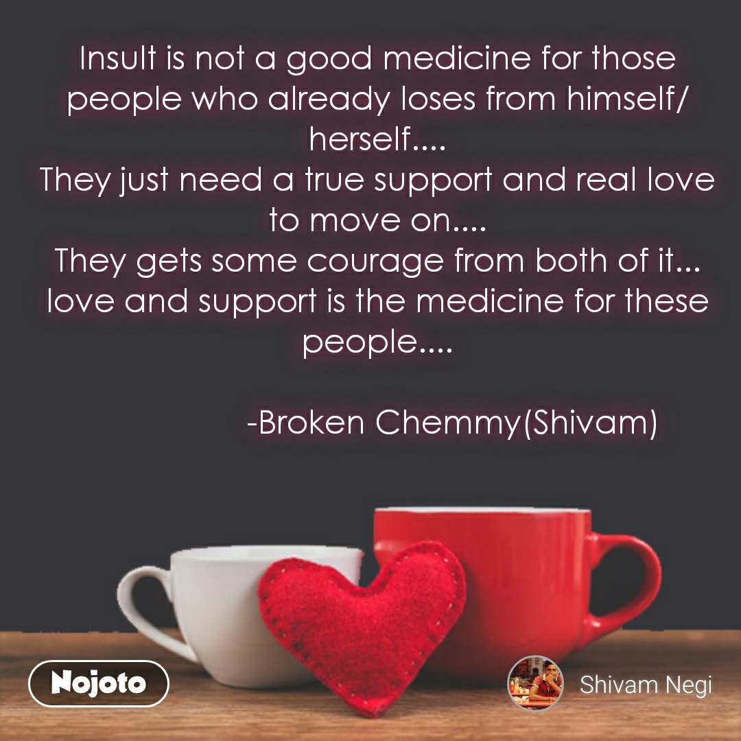 Insult is not a good medicine for those people who already loses from himself/herself.... They just need a true support and real love to move on.... They gets some courage from both of it... love and support is the medicine for these people....                   -Broken Chemmy(Shivam)