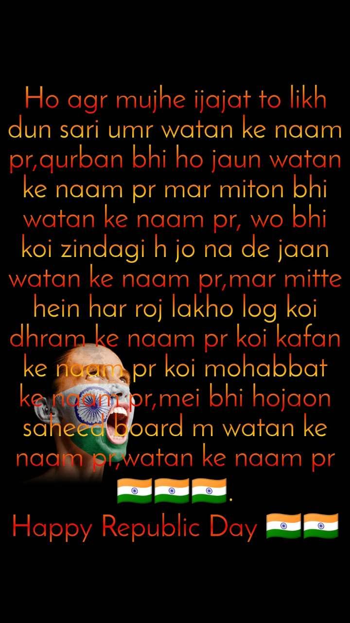 Ho agr mujhe ijajat to likh dun sari umr watan ke naam pr,qurban bhi ho jaun watan ke naam pr mar miton bhi watan ke naam pr, wo bhi koi zindagi h jo na de jaan watan ke naam pr,mar mitte hein har roj lakho log koi dhram ke naam pr koi kafan ke naam pr koi mohabbat ke naam pr,mei bhi hojaon saheed board m watan ke naam pr,watan ke naam pr🇮🇳🇮🇳🇮🇳. Happy Republic Day 🇮🇳🇮🇳