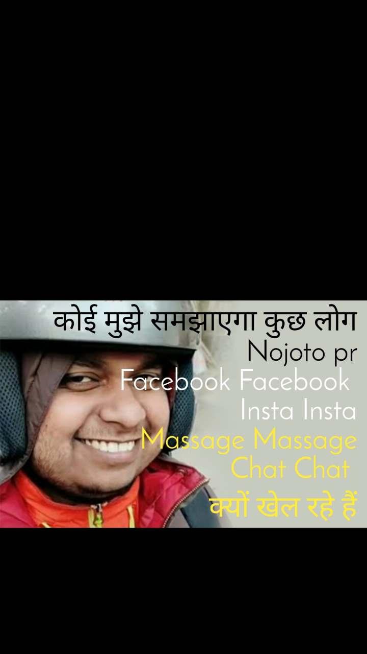कोई मुझे समझाएगा कुछ लोग Nojoto pr Facebook Facebook  Insta Insta Massage Massage  Chat Chat  क्यों खेल रहे हैं