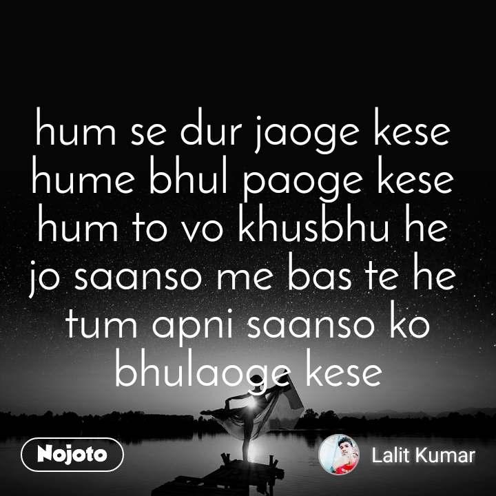 hum se dur jaoge kese  hume bhul paoge kese  hum to vo khusbhu he  jo saanso me bas te he  tum apni saanso ko bhulaoge kese