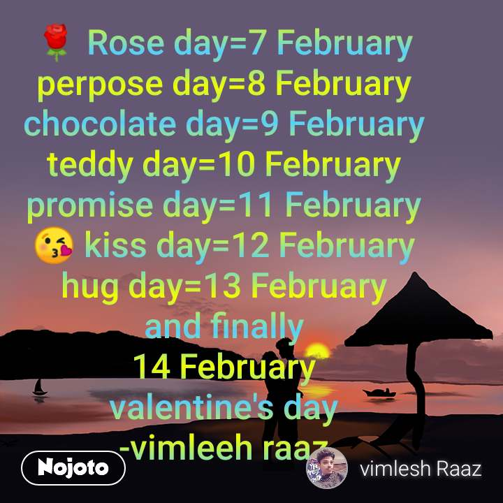 🌹 Rose day=7 February perpose day=8 February chocolate day=9 February teddy day=10 February promise day=11 February 😘 kiss day=12 February hug day=13 February and finally 14 February valentine's day -vimleeh raaz
