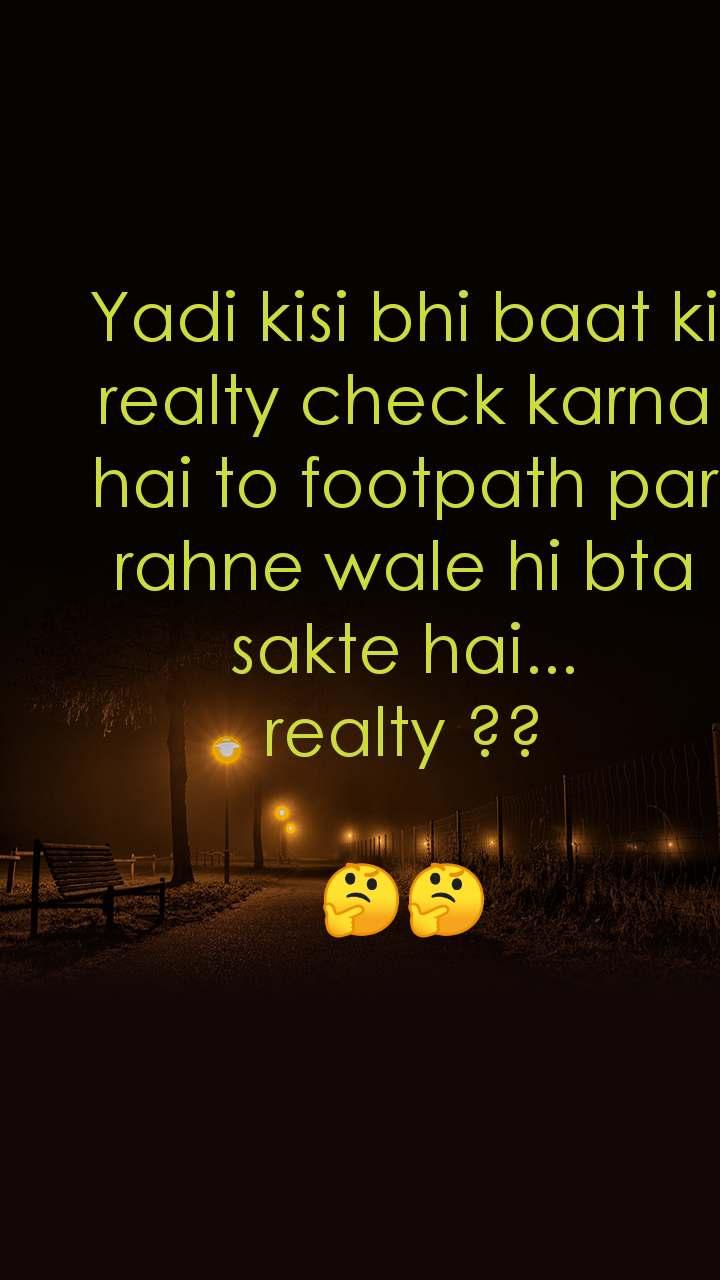 Yadi kisi bhi baat ki realty check karna hai to footpath par rahne wale hi bta sakte hai... realty ??  🤔🤔