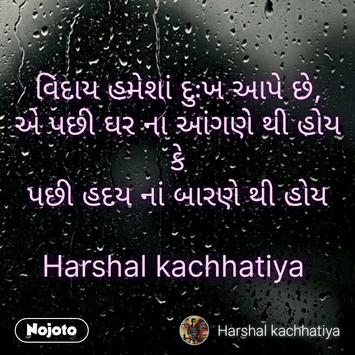વિદાય હમેશાં દુઃખ આપે છે, એ પછી ઘર ના આંગણે થી હોય કે પછી હદય નાં બારણે થી હોય  Harshal kachhatiya