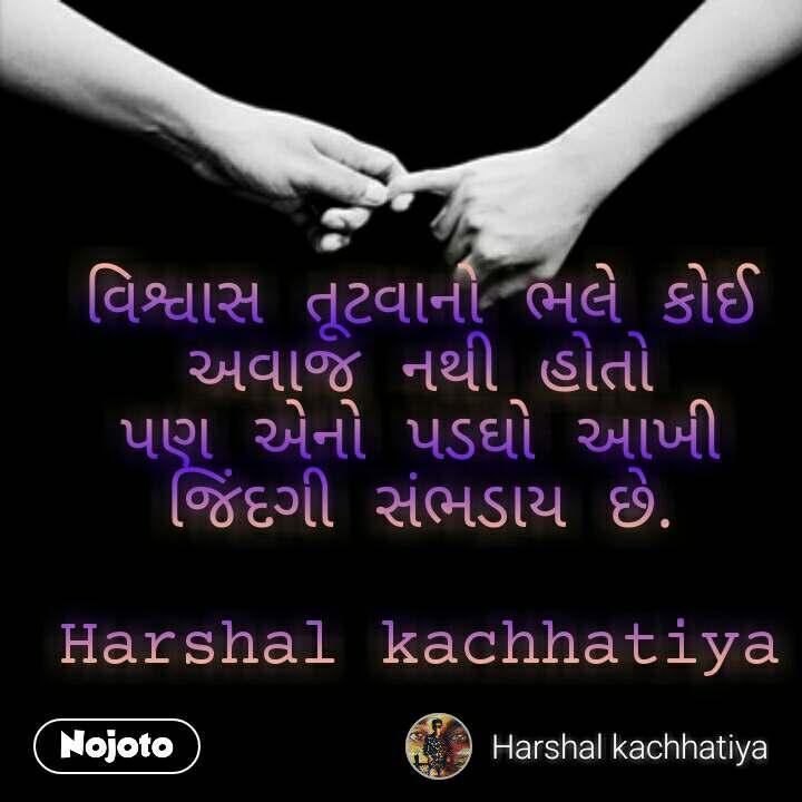 વિશ્વાસ તૂટવાનો ભલે કોઈ અવાજ નથી હોતો પણ એનો પડઘો આખી જિંદગી સંભડાય છે.  Harshal kachhatiya