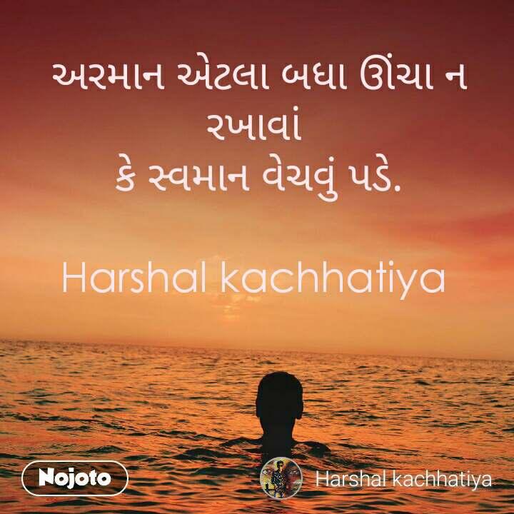 અરમાન એટલા બધા ઊંચા ન રખાવાં  કે સ્વમાન વેચવું પડે.  Harshal kachhatiya