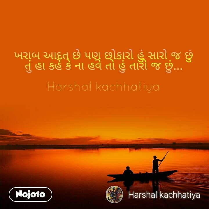 ખરાબ આદત છે પણ છોકારો હું સારો જ છું તું હા કહે કે ના હવે તો હું તારો જ છું...  Harshal kachhatiya