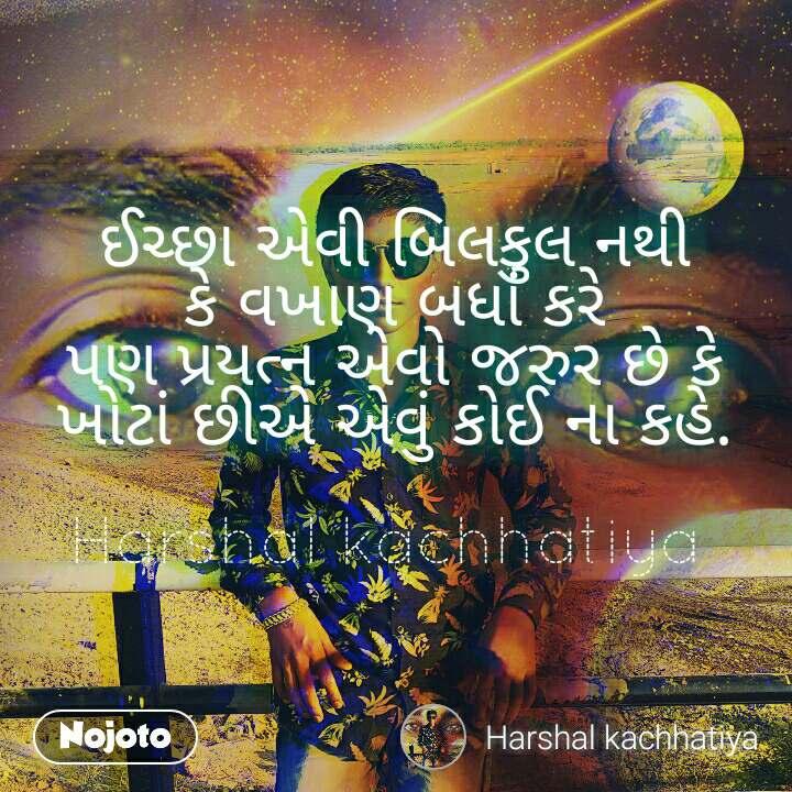 ઈચ્છા એવી બિલકુલ નથી કે વખાણ બધાં કરે પણ પ્રયત્ન એવો જરુર છે કે ખોટાં છીએ એવું કોઈ ના કહે.  Harshal kachhatiya