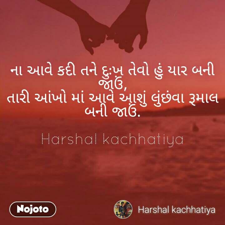 ના આવે કદી તને દુઃખ તેવો હું યાર બની જાઉં, તારી આંખો માં આવે આશું લુંછંવા રૂમાલ બની જાઉં.  Harshal kachhatiya