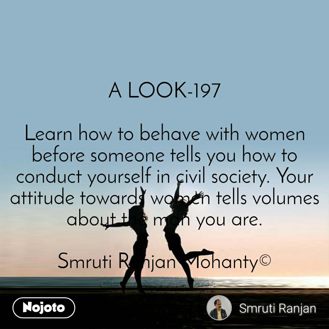 A LOOK-197  Learn how to behave with women before someone tells you how to conduct yourself in civil society. Your attitude towards women tells volumes about the man you are.  Smruti Ranjan Mohanty©