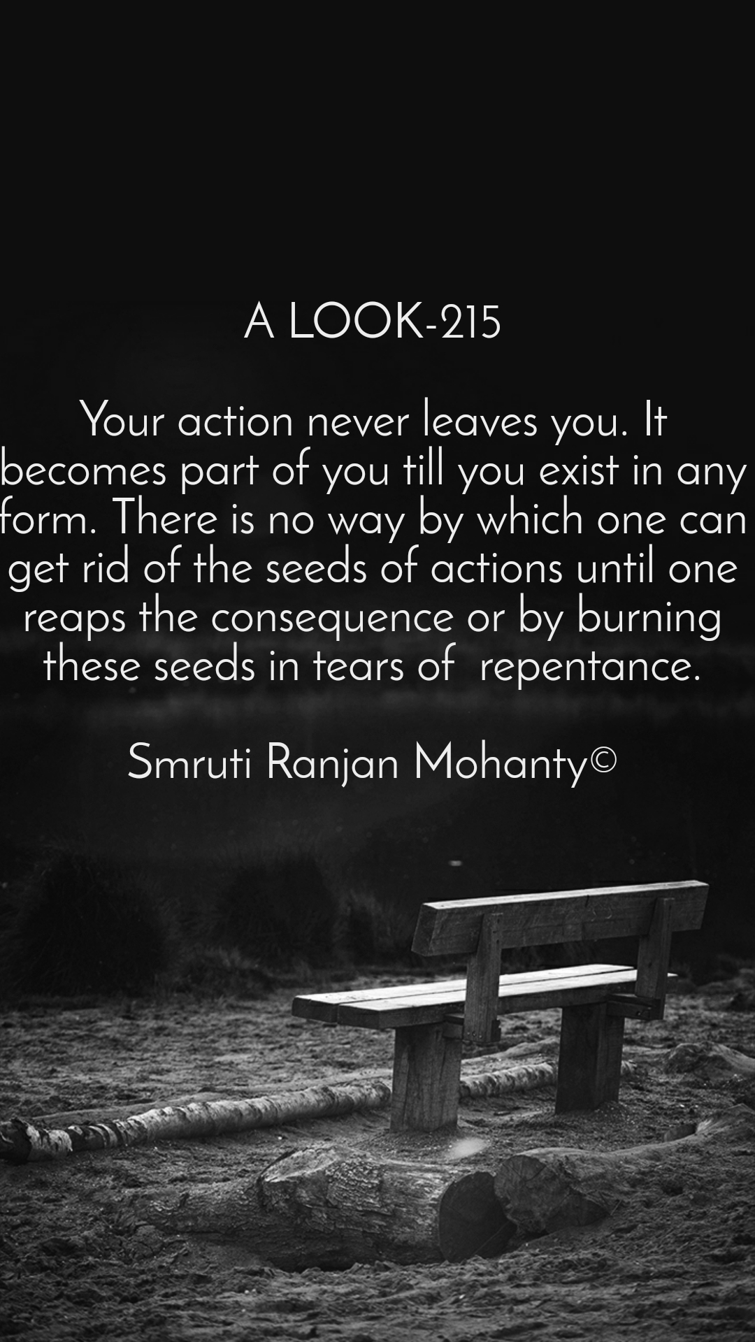 A LOOK-215  Your action never leaves you. It becomes part of you till you exist in any form. There is no way by which one can get rid of the seeds of actions until one reaps the consequence or by burning these seeds in tears of  repentance.  Smruti Ranjan Mohanty©