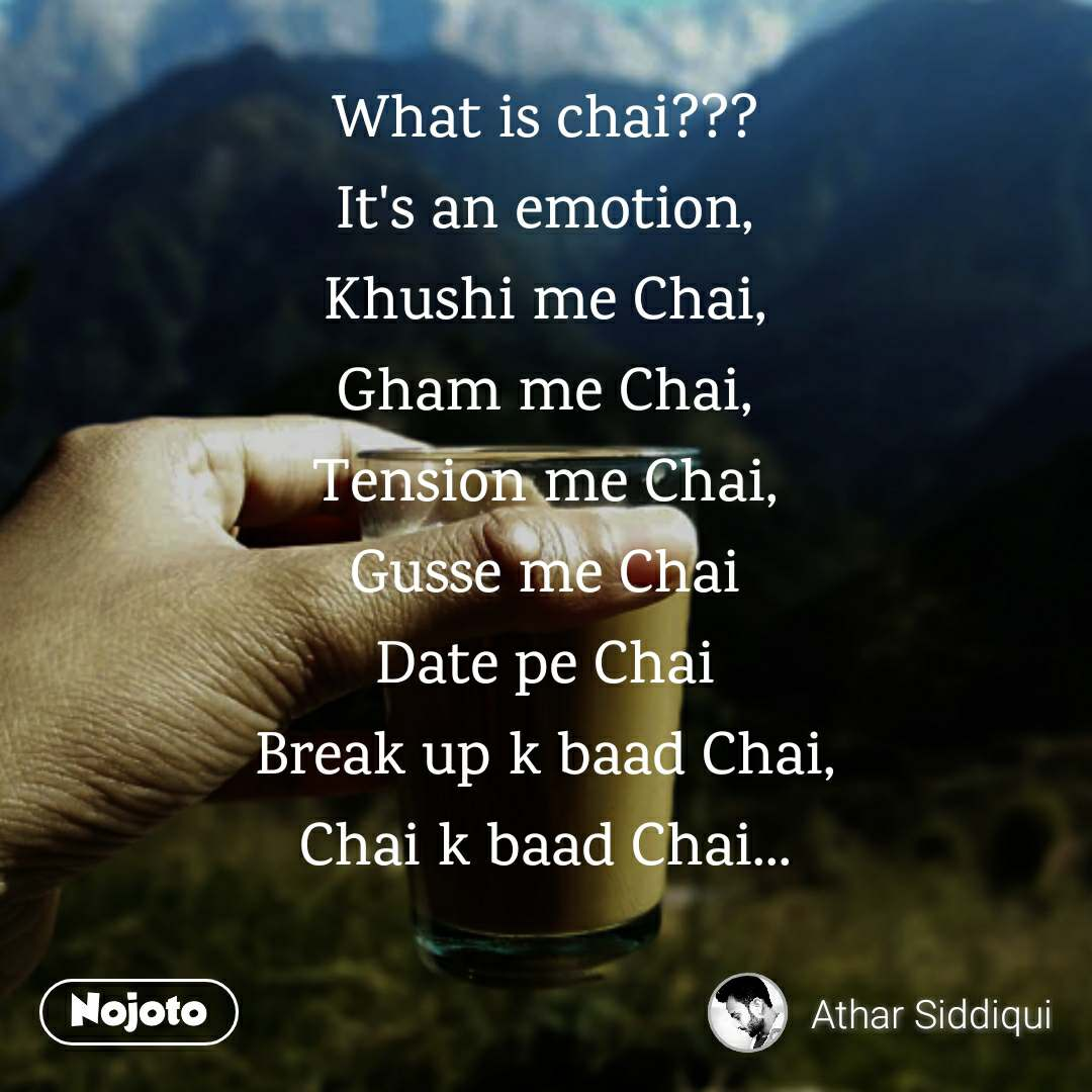 What is chai??? It's an emotion, Khushi me Chai, Gham me Chai, Tension me Chai, Gusse me Chai Date pe Chai Break up k baad Chai, Chai k baad Chai...