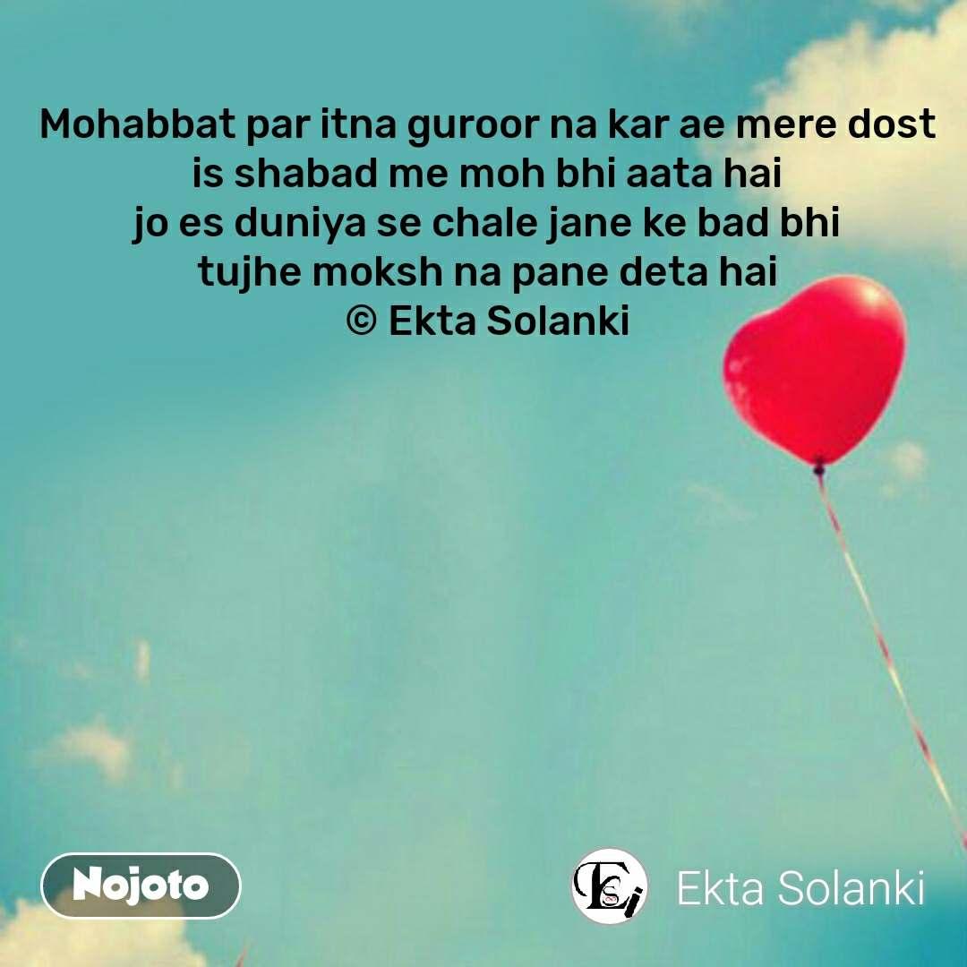Love Shayari in Hindi Mohabbat par itna guroor na kar ae mere dost is shabad me moh bhi aata hai jo es duniya se chale jane ke bad bhi tujhe moksh na pane deta hai © Ekta Solanki #NojotoQuote