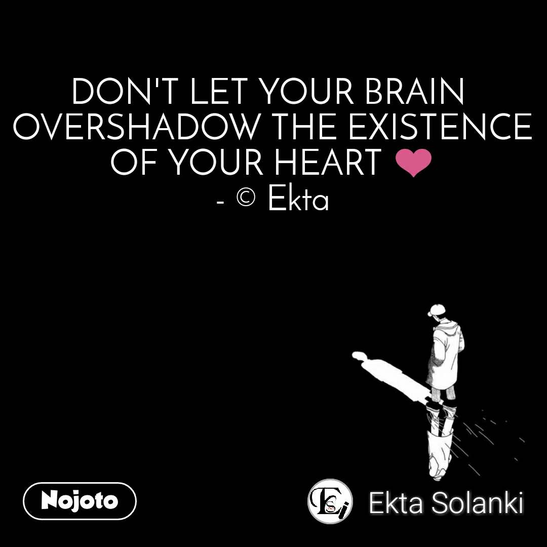 DON'T LET YOUR BRAIN  OVERSHADOW THE EXISTENCE OF YOUR HEART ❤️ - © Ekta