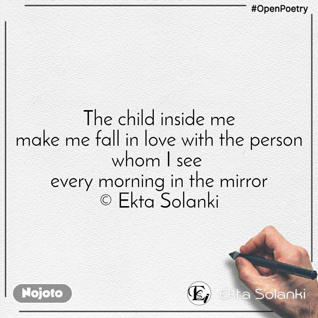 #OpenPoetry  The child inside me  make me fall in love with the person whom I see  every morning in the mirror © Ekta Solanki