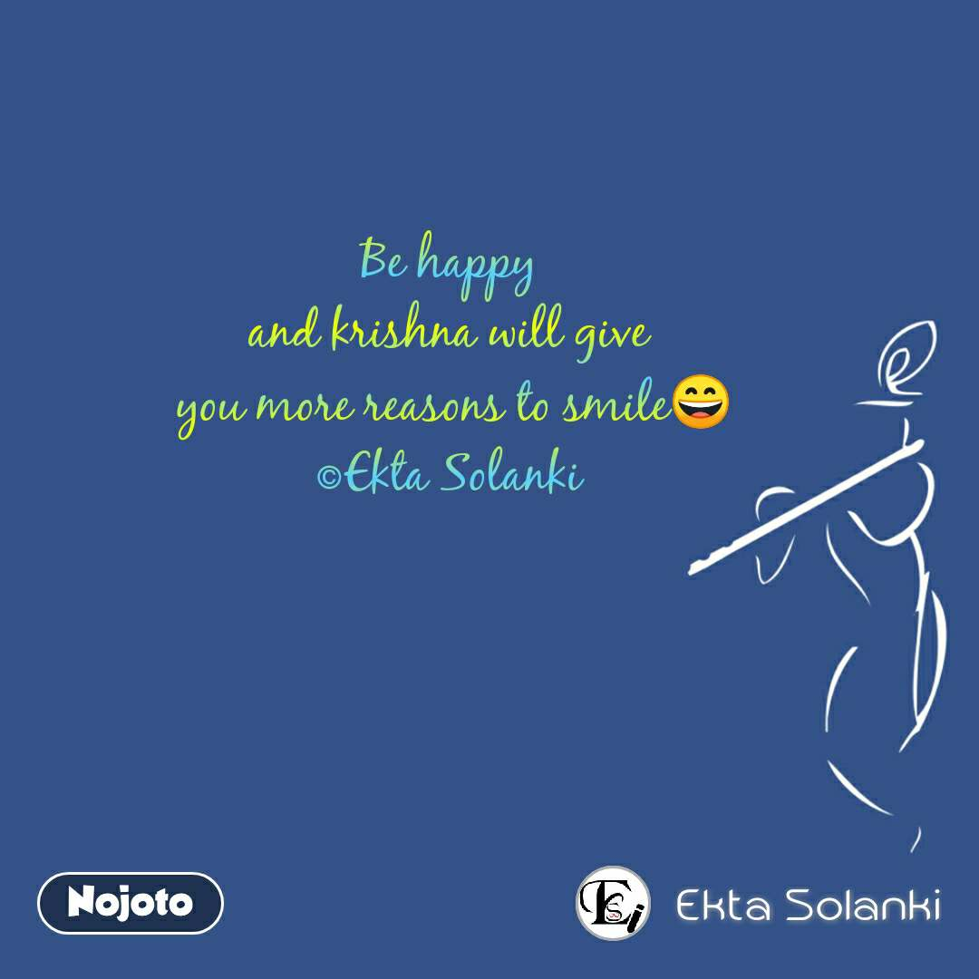 Be happy and krishna will give  you more reasons to smile😄 ©Ekta Solanki