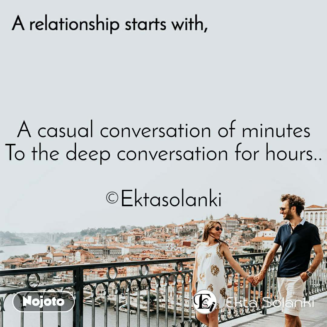 A relationship starts with A casual conversation of minutes To the deep conversation for hours..  ©Ektasolanki