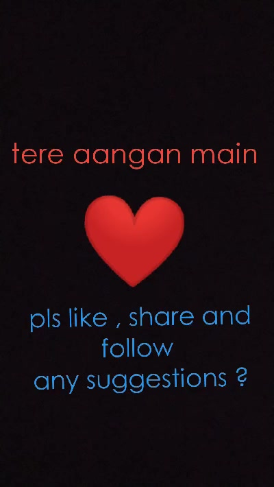 tere aangan main  ❤ pls like , share and follow  any suggestions ?