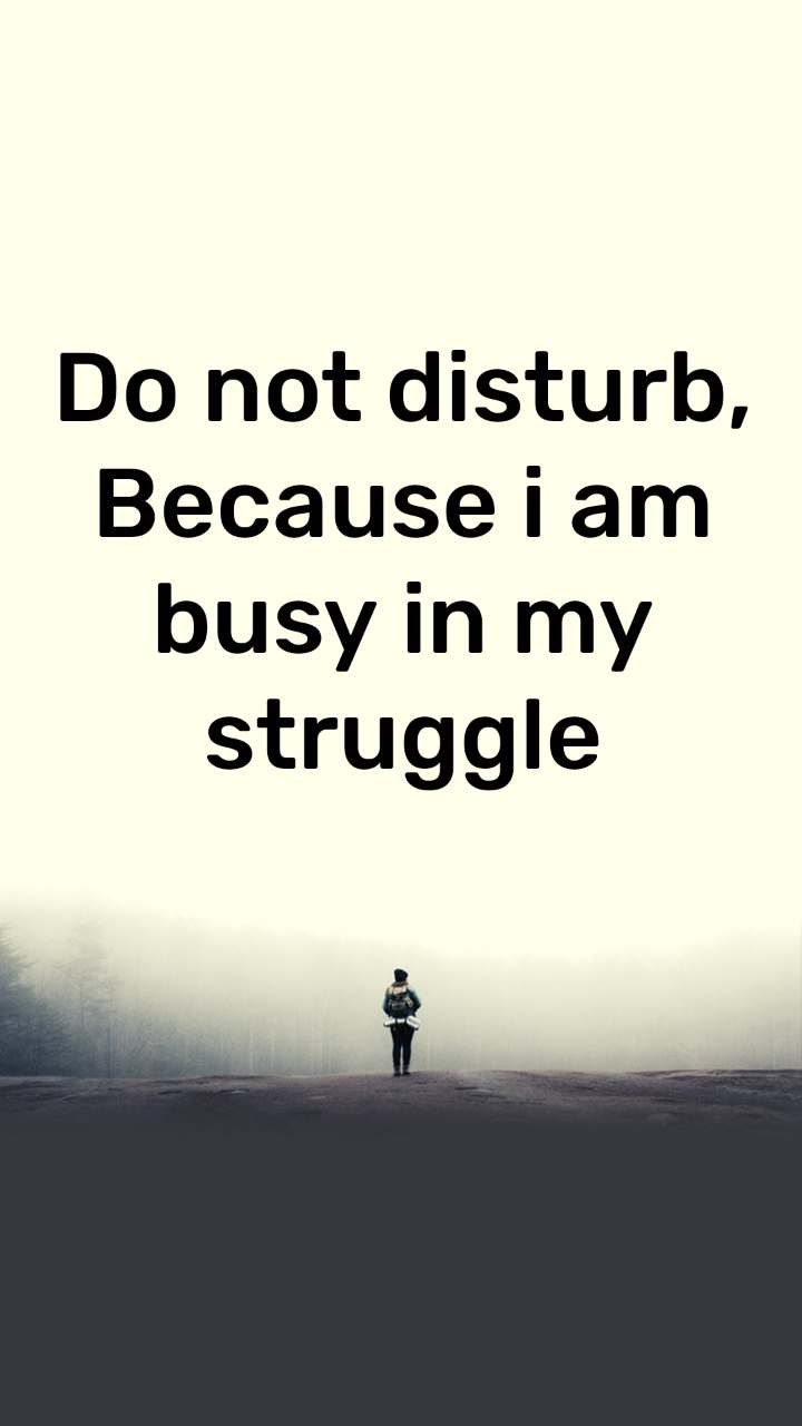 Do not disturb, Because i am busy in my  struggle