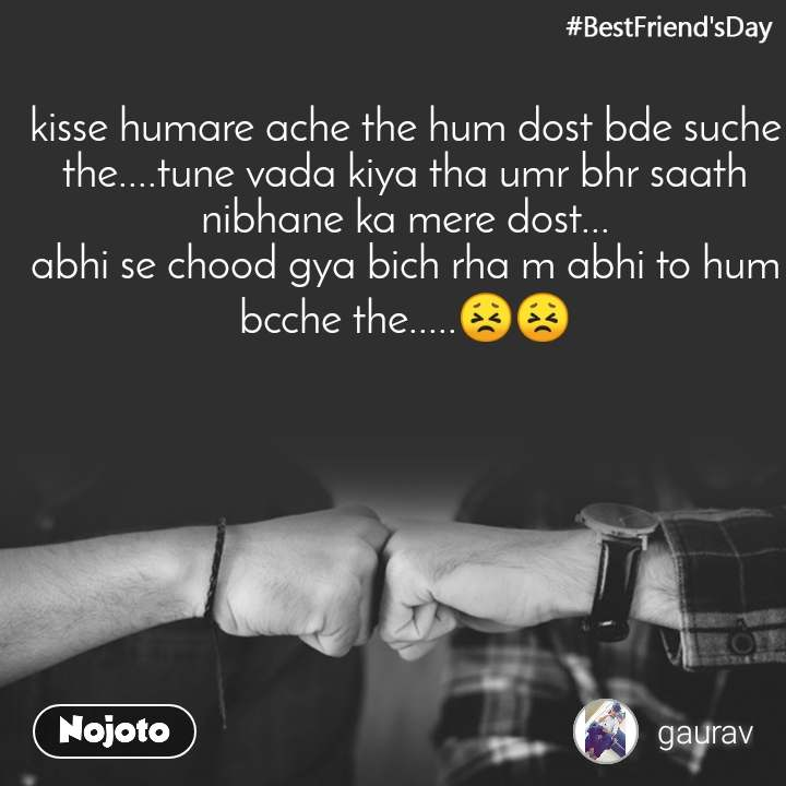 #BestFriend'sDay kisse humare ache the hum dost bde suche the....tune vada kiya tha umr bhr saath nibhane ka mere dost... abhi se chood gya bich rha m abhi to hum bcche the.....😣😣