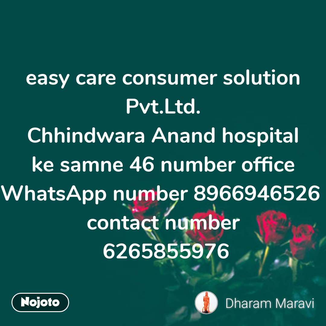 easy care consumer solution Pvt.Ltd. Chhindwara Anand hospital ke samne 46 number office WhatsApp number 8966946526  contact number  6265855976