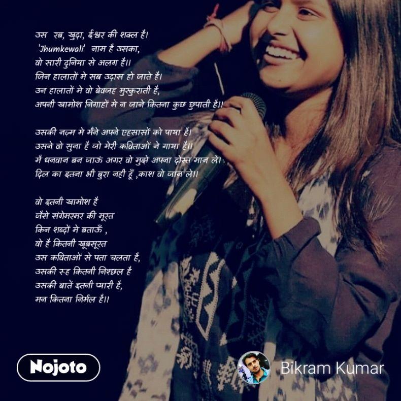 उस  रब, खुदा, ईश्वर की शक्ल है।  'Jhumkewali'  नाम है उसका,  वो सारी दुनिया से अलग है।। जिन हालातों मे सब उदास हो जाते है। उन हालातों मे वो बेवजह मुस्कुराती है, अपनी खामोश निगाहों मे न जाने कितना कुछ छुपाती है।।  उसकी नज़्म मे मैंने अपने एहसासों को पाया है। उसने वो सुना है जो मेरी कविताओं ने गाया है।। मै धनवान बन जाऊं अगर वो मुझे अपना दोस्त मान ले। दिल का इतना भी बुरा नही हूँ ,काश वो जान ले।।  वो इतनी खामोश है  जैसे संगेमरमर की मूरत किन शब्दों मे बताऊँ , वो है कितनी खूबसूरत उस कविताओं से पता चलता है,  उसकी रूह कितनी निश्छल है उसकी बातें इतनी प्यारी है, मन कितना निर्मल है।।